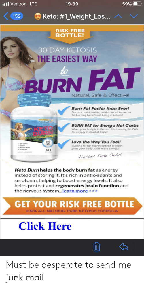 carbs: .ll Verizon LTE  59%  19:39  O Keto: #1_Weight_Los...  159  RISK-FREE  BOTTLE!  30 DAY KETOSIS  THE EASIEST WAY  to  BURN FAT  Natural, Safe & Effective!  Burn Fat Faster than Ever!  Doctors, nutritionists, celebrities all know the  fat burning benefits of being in ketosis!  KETOS  BURN FAT for Energy, Not Carbs  When your body is in Ketosis, It is burning Fat Cells  for energy instead of Carbs!  Love the Way You Feel!  Burning fat for energy instead of carbs  gives your body 225% more energy!  800  MG  60  Limited Time Only!  Keto Burn helps the body burn fat as energy  instead of storing it. It's rich in antioxidants and  serotonin, helping to boost energy levels. It also  helps protect and regenerates brain function and  the nervous system.learn more >>>  GET YOUR RISK FREE BOTTLE  100% ALL NATURAL PURE KETOSIS FORMULA  Click Here Must be desperate to send me junk mail