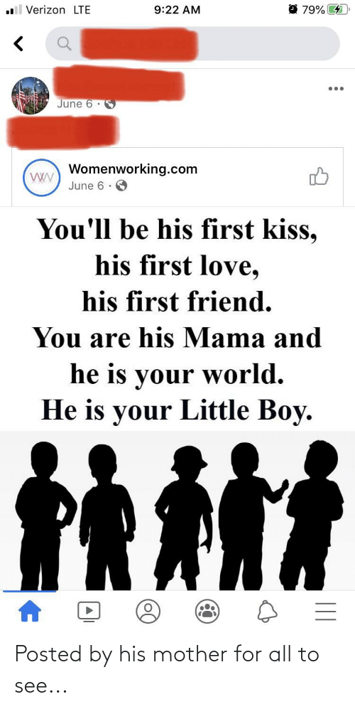 first kiss: ll Verizon LTE  O 79% 4  9:22 AM  June 6 · S  Womenworking.com  June 6 ·  You'll be his first kiss,  his first love,  his first friend.  You are his Mama and  he is your world.  He is your Little Boy. Posted by his mother for all to see...