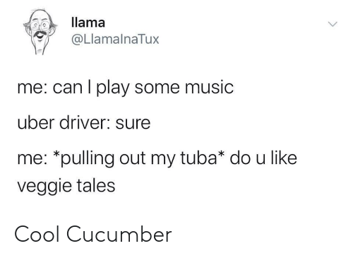 llama: llama  @LlamalnaTux  me: can I play some music  uber driver: sure  me: *pulling out my tuba* do u like  veggie tales Cool Cucumber