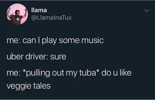 llama: llama  @LlamalnaTux  me: can I play some music  uber driver: sure  me: *pulling out my tuba* do u like  veggie tales