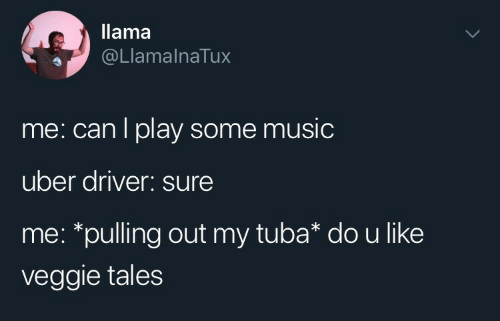 llama: llama  @LlamalnaTux  me: can l play some music  uber driver: sure  me: *pulling out my tuba* dou like  veggie tales