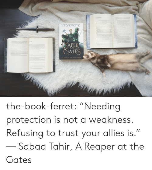 """Ferret: LLING A  SABAA TAHIR  AT THE  AT  AN EMBER IN THE ASHES NOVEL the-book-ferret:  """"Needing protection is not a weakness. Refusing to trust your allies is."""" ― Sabaa Tahir, A Reaper at the Gates"""