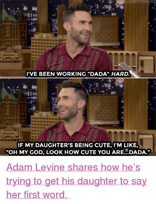 """Adam Levine: LLONTONIGH  IVE BEEN WORKING """"DADA"""" HARD.  IL0  IF MY DAUGHTER'S BEING CUTE, I'M LIKE,  """"OH MY GOD, LOOK HoW CUTE YOU ARE...DADA."""" <p><a href=""""https://www.youtube.com/watch?v=A1U80y-Vqxc"""" target=""""_blank"""">Adam Levine shares how he's trying to get his daughter to say her first word.</a></p>"""