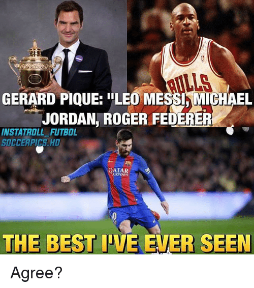 "lls: LLS  GERARD PIQUE: ""LEO MESSI,MICHAEL  JORDAN, ROGER FEDERER  INSTATROLL FUTBOL  SOCCERPICS. HD  QATAR  AIRWAYS  THE BEST IVE EVER SEEN Agree?"