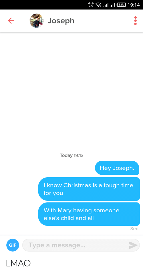 LMAO: )? llul 63% | 19:14  Joseph  Today 19:13  Hey Joseph.  I know Christmas is a tough time  for you  With Mary having someone  else's child and all  Sent  Type a message...  GIF LMAO