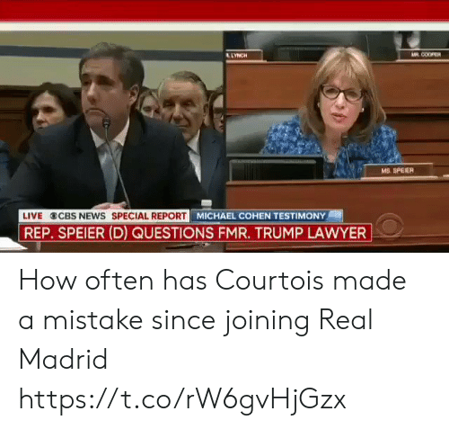 cbs news: LLYNCH  M COOPER  MS. SPEIER  LIVE CBS NEWS SPECIAL REPORT  MICHAEL COHEN TESTIMONY  REP. SPEIER (D) QUESTIONS FMR. TRUMP LAWYER How often has Courtois made a mistake since joining Real Madrid https://t.co/rW6gvHjGzx