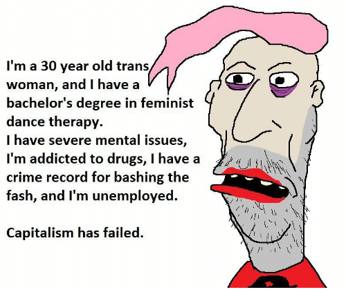 Crime, Drugs, and Addicted: l'm a 30 year old trans  woman, and I have a  bachelor's degree in feminist  dance therapv.  I have severe mental issues,  I'm addicted to drugs, I have a  crime record for bashing the  fash, and I'm unemployed.  Capitalism has failed.