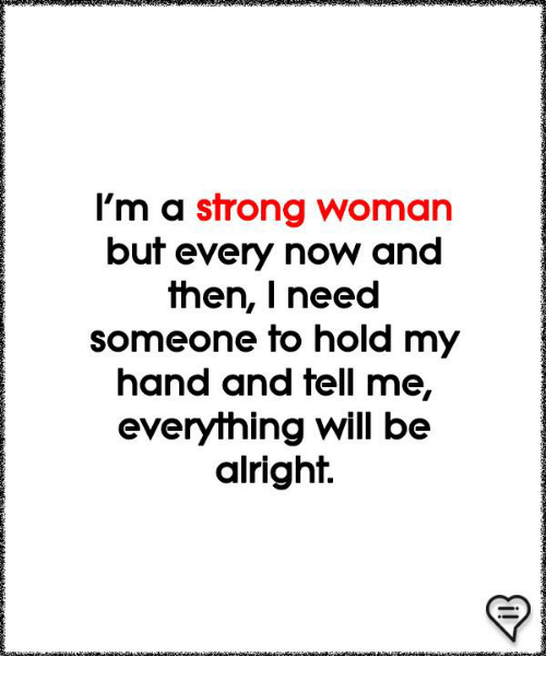 A Strong Woman: l'm a strong woman  but every now and  then, | need  someone to hold my  hand and fell me,  everything will be  alright.