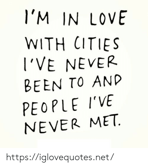 Love, Never, and Been: l'M IN LOVE  WITH CITIES  l'VE NEVER  BEEN TO AND  PEOPLE I'VE  NEVER MET https://iglovequotes.net/