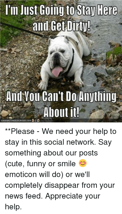 > > Emoticon: l'm Just Goimy to Stay Here  and Get Dirt!  And Vou Can't Do Anything  About it!  CANHASOHEEBURGER.COM **Please - We need your help to stay in this social network. Say something about our posts (cute, funny or smile 😊 emoticon will do) or we'll completely disappear from your news feed. Appreciate your help.