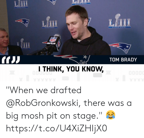 "Memes, Nfl, and Tom Brady: Lm  Lfi  NFL  TOM BRADY  l THINK, YOU KNOW, ""When we drafted @RobGronkowski, there was a big mosh pit on stage."" 😂 https://t.co/U4XiZHIjX0"