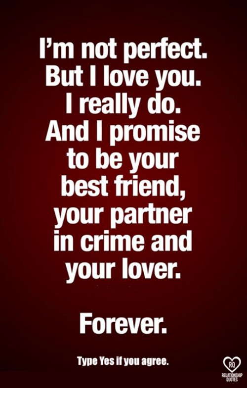 Criming: l'm not perfect.  But I love you.  I really do.  And I promise  to be your  best friend,  your partner  in crime and  your lover.  Forever  Type Yes if you agree.  RO