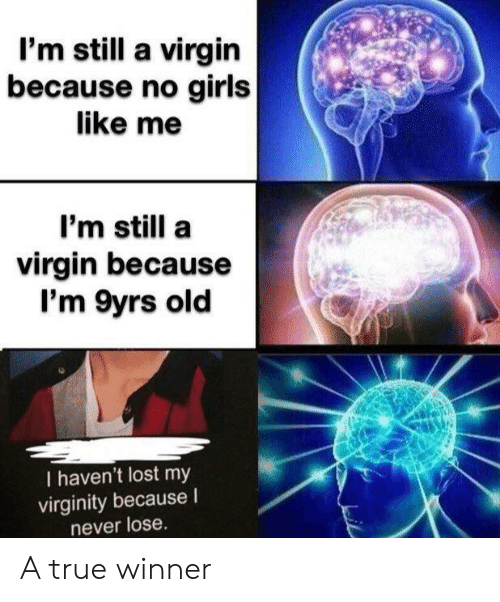 Funny, Girls, and True: l'm still a virgin  because no girls  like me  I'm still a  virgin because  I'm 9yrs old  I haven't lost my  virginity because I  never lose. A true winner