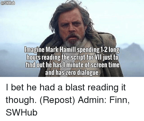 Finn, I Bet, and Mark Hamill: lmagine Mark Hamill spending 12 long  ours reading the script for  VII just to  find  out he has minute of  time  and has zero dialogue. I bet he had a blast reading it though. (Repost) Admin: Finn, SWHub