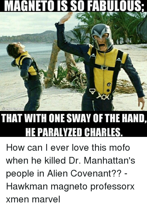 Mofoe: LMAGNETOIS SO FABULOUS:  THAT WITH ONE SWAY OF THE HAND,  HEPARALYZED CHARLES How can I ever love this mofo when he killed Dr. Manhattan's people in Alien Covenant?? - Hawkman magneto professorx xmen marvel