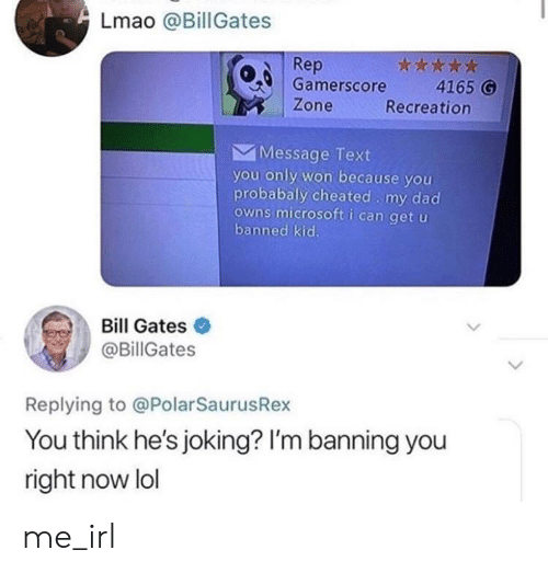Banning: Lmao @Bill Gates  Rep  0 Gamerscore 4165 G  Zone  Recreation  Message Text  you only won because you  probabaly cheated my dad  owns microsoft i can get u  banned kic.  Bill Gates  @BillGates  Replying to @PolarSaurusRex  You think he's joking? I'm banning you  right now lol me_irl