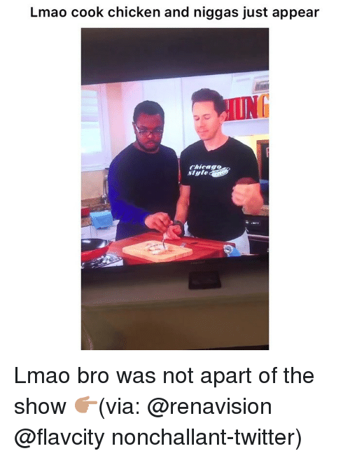 Chicago, Funny, and Lmao: Lmao cook chicken and niggas just appear  UNG  Chicago  Siyle Lmao bro was not apart of the show 👉🏽(via: @renavision @flavcity nonchallant-twitter)