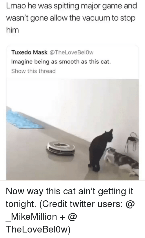 Funny, Lmao, and Smooth: Lmao he was spitting major game and  wasn't gone allow the vacuum to stop  him  Tuxedo Mask @TheLoveBelOw  Imagine being as smooth as this cat.  Show this thread Now way this cat ain't getting it tonight. (Credit twitter users: @ _MikeMillion + @ TheLoveBel0w)