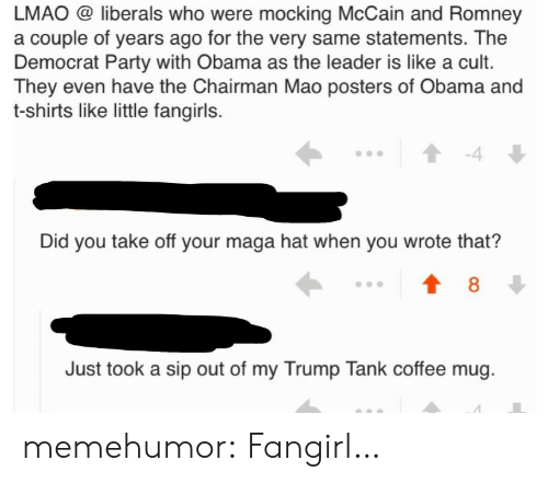 The Chairman: LMAO @ liberals who were mocking McCain and Romney  a couple of years ago for the very same statements. The  Democrat Party with Obama as the leader is like a cult.  They even have the Chairman Mao posters of Obama and  t-shirts like little fangirls.  -4  Did you take off your maga hat when you wrote that?  8  Just took a sip out of my Trump Tank coffee mug memehumor:  Fangirl…