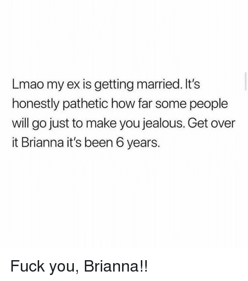 Fuck You, Jealous, and Lmao: Lmao my ex is getting married. It's  honestly pathetic how far some people  will go just to make you jealous. Get over  it Brianna it's been 6 years. Fuck you, Brianna!!