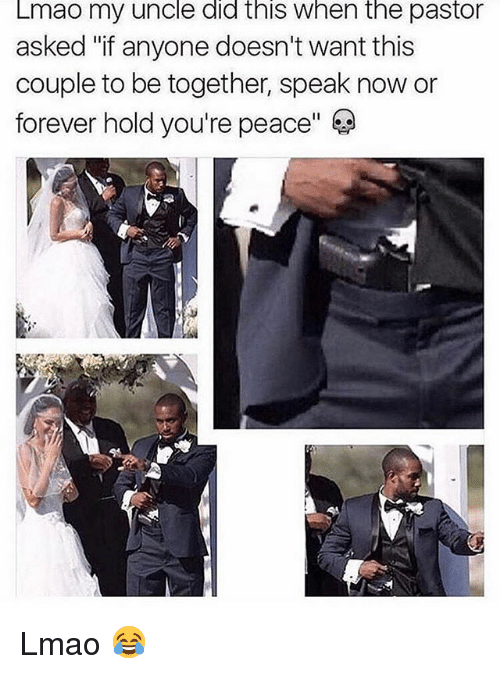 """Lmao, Memes, and Forever: Lmao my uncle did this when the pastor  asked """"if anyone doesn't want this  couple to be together, speak now or  forever hold you're peace"""" Lmao 😂"""