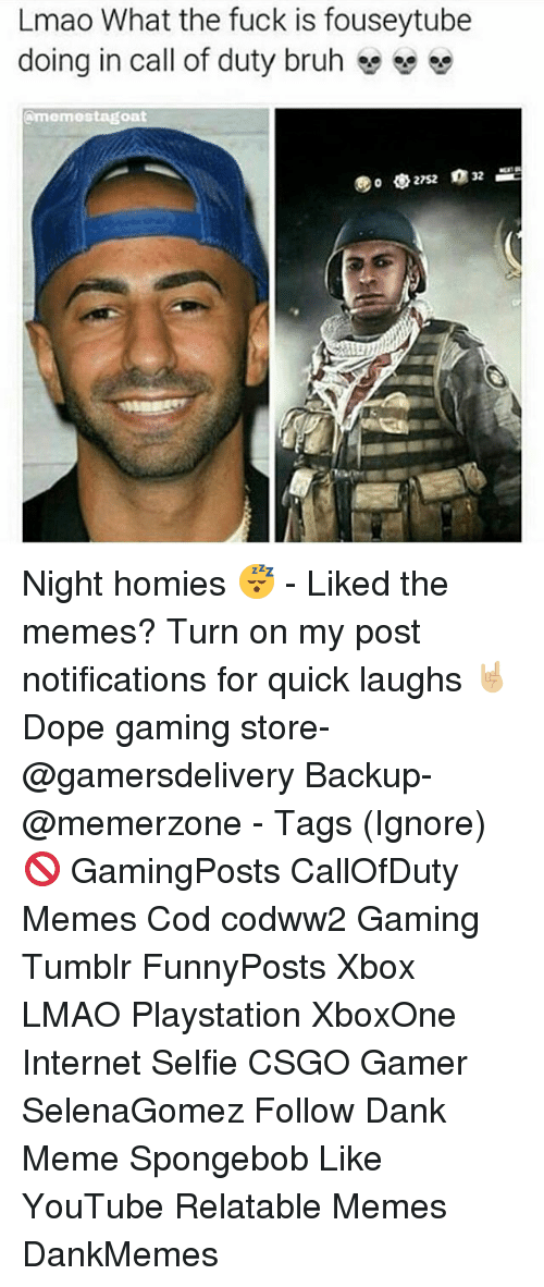 Bruh, Dank, and Dope: Lmao What the fuck is fouseytube  doing in call of duty bruh  e se  amermostagoat Night homies 😴 - Liked the memes? Turn on my post notifications for quick laughs 🤘🏼 Dope gaming store- @gamersdelivery Backup- @memerzone - Tags (Ignore) 🚫 GamingPosts CallOfDuty Memes Cod codww2 Gaming Tumblr FunnyPosts Xbox LMAO Playstation XboxOne Internet Selfie CSGO Gamer SelenaGomez Follow Dank Meme Spongebob Like YouTube Relatable Memes DankMemes