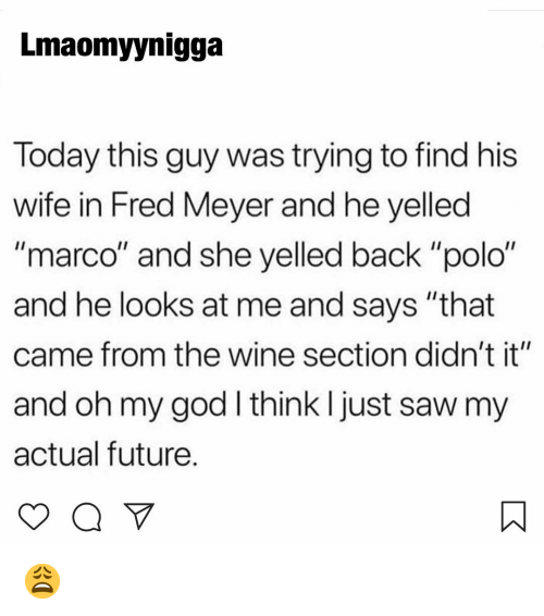 "Future, God, and Memes: Lmaomyynigga  Today this guy was trying to find his  wife in Fred Meyer and he yelled  ""marco"" and she yelled back ""polo""  and he looks at me and says ""that  came from the wine section didn't it""  and oh my god I think I just saw my  actual future. 😩"
