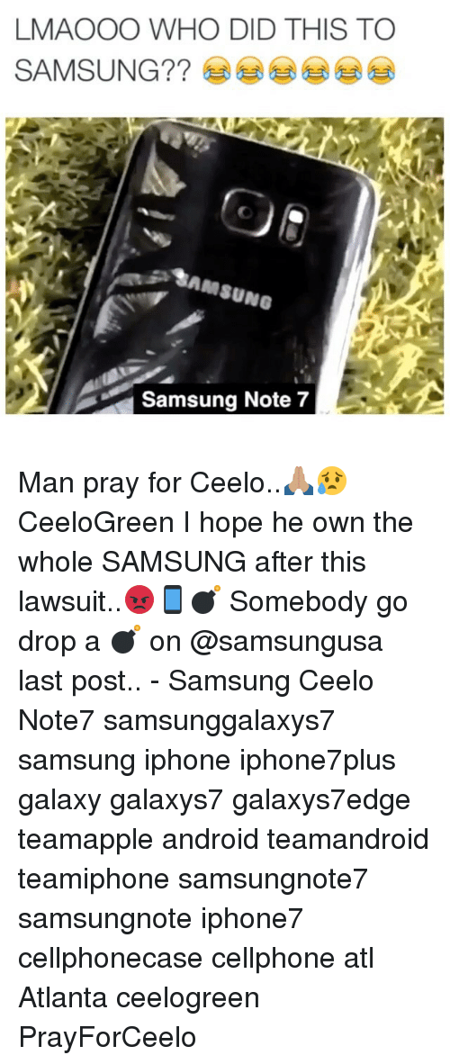 Android, Iphone, and Memes: LMAOOO WHO DID THIS TO  SAMSUNG  SAMSUNG  Samsung Note 7 Man pray for Ceelo..🙏🏽😥 CeeloGreen I hope he own the whole SAMSUNG after this lawsuit..😡📱💣 Somebody go drop a 💣 on @samsungusa last post.. - Samsung Ceelo Note7 samsunggalaxys7 samsung iphone iphone7plus galaxy galaxys7 galaxys7edge teamapple android teamandroid teamiphone samsungnote7 samsungnote iphone7 cellphonecase cellphone atl Atlanta ceelogreen PrayForCeelo