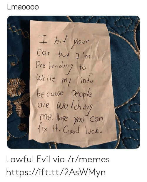 Hoe, Memes, and Evil: Lmaooodo  L hi your  Car but 'm  Pretend (to  Write my into  e cause People  are wa tch i  me Hoe you can  fx it.Cood lck.  OP Lawful Evil via /r/memes https://ift.tt/2AsWMyn