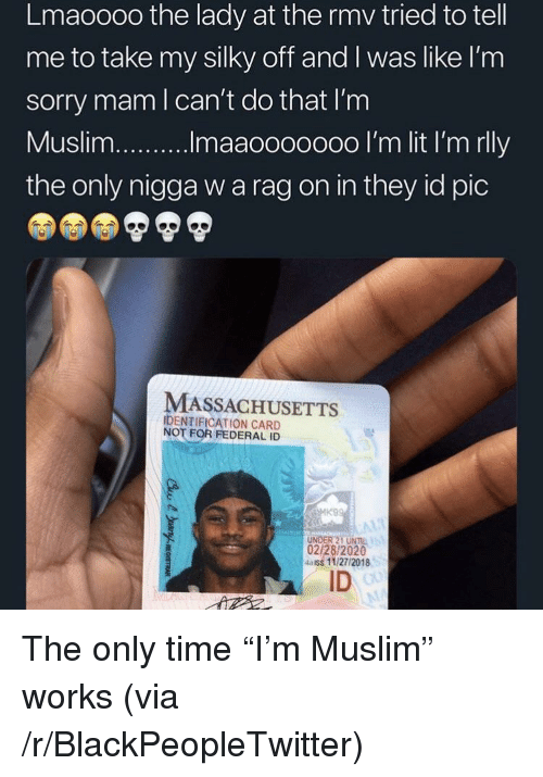 "Massachusetts: Lmaoooo the lady at the rmv tried to tell  me to take my silky off and I was like l'nm  sorry mam l can't do that I'm  the only nigga w a rag on in they id pic  MASSACHUSETTS  IDENTIFICATION CARD  NOT FOR FEDERAL ID  UNDER 21 UNIL  02/28/2020  4aiss 11/27/2018  ID The only time ""I'm Muslim"" works (via /r/BlackPeopleTwitter)"