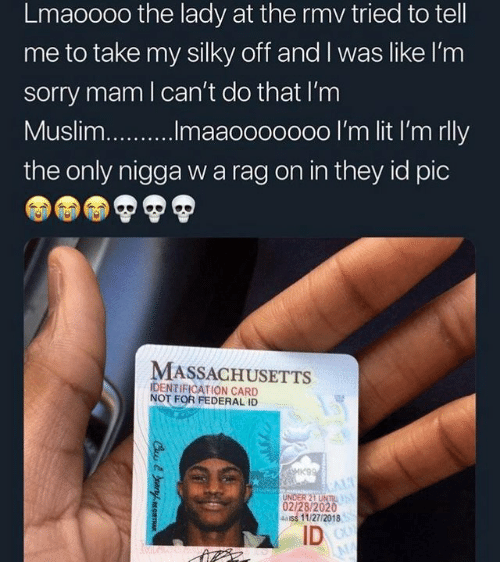 Massachusetts: Lmaoooo the lady at the rmv tried to tell  me to take my silky off and I was like I'm  sorry mam l can't do that I'm  the only nigga w a rag on in they id pic  MASSACHUSETTS  IDENTIFICATION CARD  NOT FOR FEDERAL ID  UNDER 21 UNTIL  02/28/2020  4ass 11/27/2018  ID