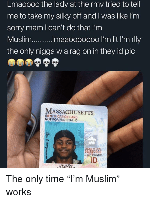 "Massachusetts: Lmaoooo the lady at the rmv tried to tell  me to take my silky off and I was like l'nm  sorry mam l can't do that I'm  the only nigga w a rag on in they id pic  MASSACHUSETTS  IDENTIFICATION CARD  NOT FOR FEDERAL ID  UNDER 21 UNIL  02/28/2020  4aiss 11/27/2018  ID The only time ""I'm Muslim"" works"