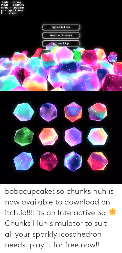 Simulator: lmb drag  rmb-spawn  mmb-WOOsh  p options  h- hide  sparkles  bounciness  ravity bobacupcake:  so chunks huh is now available to download on itch.io!!!!   its an Interactive So 🌟 Chunks Huh simulator to suit all your sparkly icosahedron needs. play it for free now!!