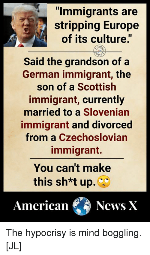"""stripping: """"lmmigrants are  stripping Europe  of its culture.""""  Said the grandson of a  German immigrant, the  son of a Scottish  immigrant, currently  married to a Slovenian  immigrant and divorced  from a Czechoslovian  immigrant.  You can't make  this sh*t up.  AmericaNews X The hypocrisy is mind boggling. [JL]"""