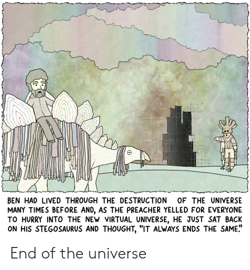 "Preacher, Thought, and Webcomics: LN  BEN HAD LIVEDTHROUGH THE DESTRUCTION OF THE UNIVERSE  MANY TIMES BEFORE AND, AS THE PREACHER YELLED FOR EVERYONE  TO HURRY INTO THE NEW VIRTUAL UNIVERSE, HE JUST SAT BACK  ON HIS STEGOSAURUS AND THOUGHT, ""IT ALWAYS ENDS THE SAME."" End of the universe"