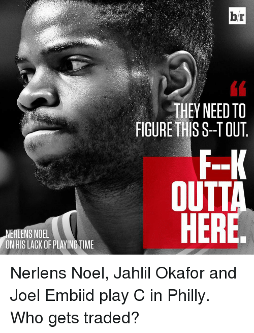 Phillied: LNERLENS NOEL  ONHISLACK OF PLAYING UME  br  THEY NEED TO  FIGURE THIS S--TOUT  OUTT  HERE Nerlens Noel, Jahlil Okafor and Joel Embiid play C in Philly. Who gets traded?
