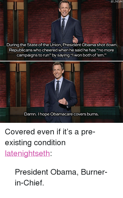 """Pre Existing Condition:  #LNSM  During the State of the Union, President Obama shot down  Republicans  who cheered when he said he has """"no more  campaigns to run"""" by saying """"l won both of'em.""""  Damn. I hope Obamacare covers burns. <p>Covered even if it&rsquo;s a pre-existing condition</p>  <p><a class=""""tumblr_blog"""" href=""""http://latenightseth.tumblr.com/post/108833506783/president-obama-burner-in-chief"""">latenightseth</a>:</p>  <blockquote> <p class=""""p1""""><span class=""""s1"""">President Obama, Burner-in-Chief.</span></p> </blockquote>"""