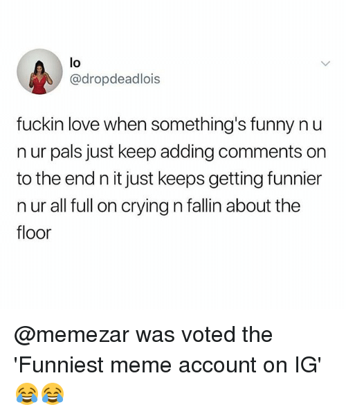 Crying, Funny, and Love: lo  @dropdeadlois  fuckin love when something's funny n u  n ur pals just keep adding comments on  to the end n it just keeps getting funnier  n ur all full on crying n fallin about the  floor @memezar was voted the 'Funniest meme account on IG' 😂😂