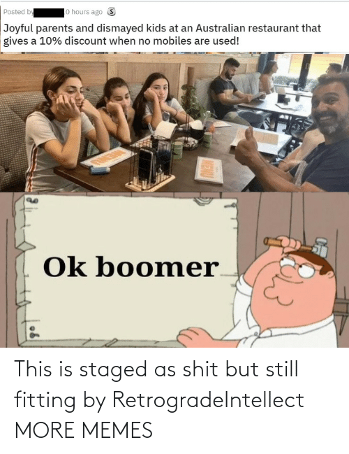 shit: lo hours ago S  Posted by  Joyful parents and dismayed kids at an Australian restaurant that  gives a 10% discount when no mobiles are used!  Ok boomer  MENU This is staged as shit but still fitting by RetrogradeIntellect MORE MEMES