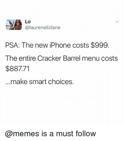 Smarts: Lo  @laurenelizlane  PSA: The new iPhone costs $999.  The entire Cracker Barrel menu costs  $887.71  ..make smart choices. @memes is a must follow