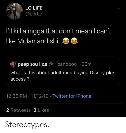 what is this: LO LIFE  @LbrLo  I'll kill a nigga that don't mean I can't  like Mulan and shit  peap ou llins @_bandooo_ 25m  what is this about adult men buying Disney plus  access?  12:56 PM 11/12/19 Twitter for iPhone  2 Retweets3 Likes Stereotypes.