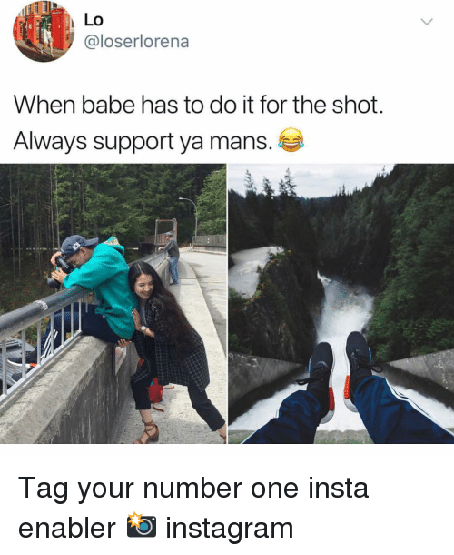 Instagram, Memes, and 🤖: Lo  @loserlorena  When babe has to do it for the shot.  Always support ya mans. Tag your number one insta enabler 📸 instagram