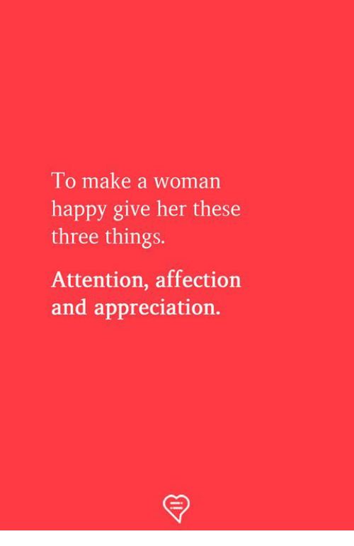 Memes, Happy, and 🤖: lo make a woman  happy give her these  three things.  Attention, affection  and appreciation.