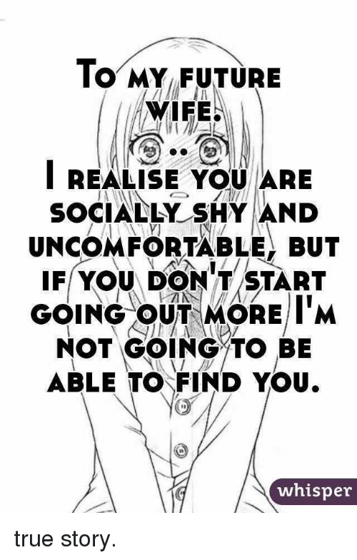 Future, True, and True Story: lO MY FUTURE  WIFE.  IREALISE YOU ARE  SOCIALLY SHYAND  UNCOMFORTABLE, BUT  F YOU DONT START  GOING OUT MORE I'M  NOT GOING TO BE  ABLE TO FIND YOU  whisper <p>true story.</p>