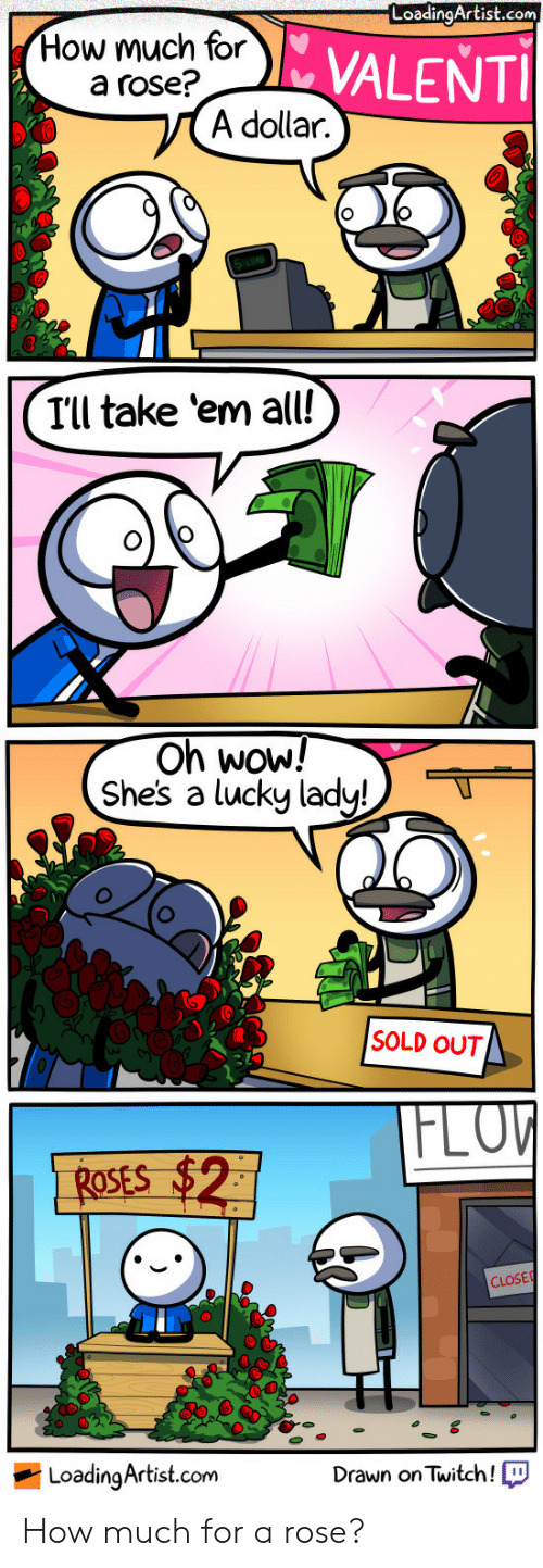 Flo: LoadingArtist.com  How much for  a rose?  VALENTI  A dollar.  8D  Ill take 'em all!  On Wow!  Shes a lucky ladu!  SOLD OUT  FLO  ROsEs  CLOSE  LoadinaArtist.com  Drawn onTwitch! How much for a rose?