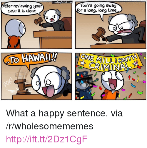 """Going Away: LoadingArtist.conm  After reviewing your  case it is clear.  You're going away  for a long, long time.  TO HAWAn!!  on  CRIMINA <p>What a happy sentence. via /r/wholesomememes <a href=""""http://ift.tt/2Dz1CgF"""">http://ift.tt/2Dz1CgF</a></p>"""
