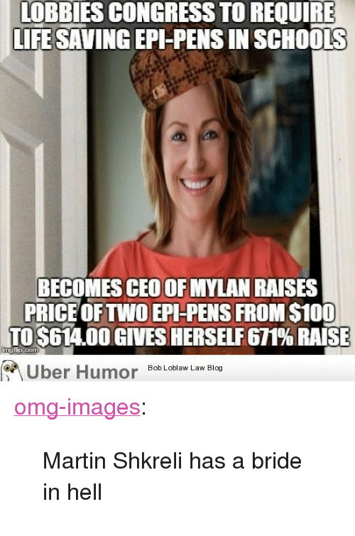 """Shkreli: LOBBIES CONGRESS TO REQUIRE  LIFE SAVING EPI-PENS IN SCHOOLS  BECOMES CEO OF MYLAN RAISES  PRICE OFTWO EPI-PENS FROM $100  TO $614.00 GIVES HERSELF 671% RAISE  Bob Loblaw Law Blog  er <p><a href=""""http://omg-images.tumblr.com/post/154505233052/martin-shkreli-has-a-bride-in-hell"""" class=""""tumblr_blog"""">omg-images</a>:</p>  <blockquote><p>Martin Shkreli has a bride in hell</p></blockquote>"""