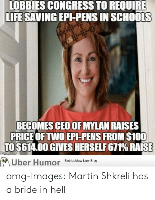 Shkreli: LOBBIES CONGRESS TO REQUIRE  LIFE SAVING EPI-PENS IN SCHOOLS  BECOMES CEO OF MYLAN RAISES  PRICE OFTWO EPI-PENS FROM $100  TO $614.00 GIVES HERSELF 671% RAISE  Uber Humo  Bob Loblaw Law Blog omg-images:  Martin Shkreli has a bride in hell