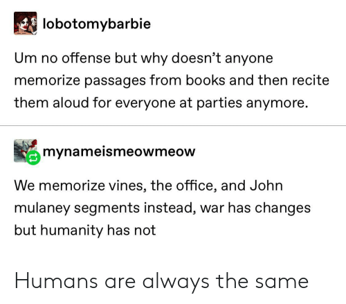 changes: lobotomybarbie  Um no offense but why doesn't anyone  memorize passages from books and then recite  them aloud for everyone at parties anymore.  mynameismeowmeow  We memorize vines, the office, and John  mulaney segments instead, war has changes  but humanity has not Humans are always the same