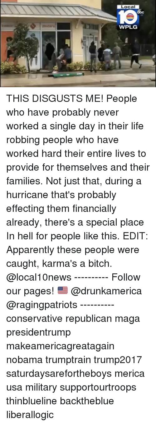 hardness: Local  1e  WPLG THIS DISGUSTS ME! People who have probably never worked a single day in their life robbing people who have worked hard their entire lives to provide for themselves and their families. Not just that, during a hurricane that's probably effecting them financially already, there's a special place In hell for people like this. EDIT: Apparently these people were caught, karma's a bitch. @local10news ---------- Follow our pages! 🇺🇸 @drunkamerica @ragingpatriots ---------- conservative republican maga presidentrump makeamericagreatagain nobama trumptrain trump2017 saturdaysarefortheboys merica usa military supportourtroops thinblueline backtheblue liberallogic